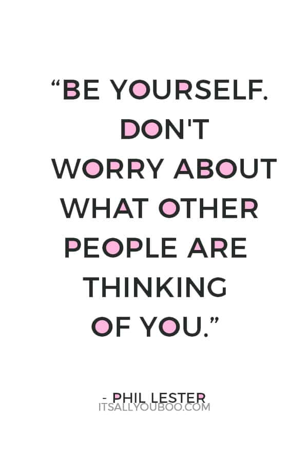 """Be yourself. Don't worry about what other people are thinking of you."" ― Phil Lester"