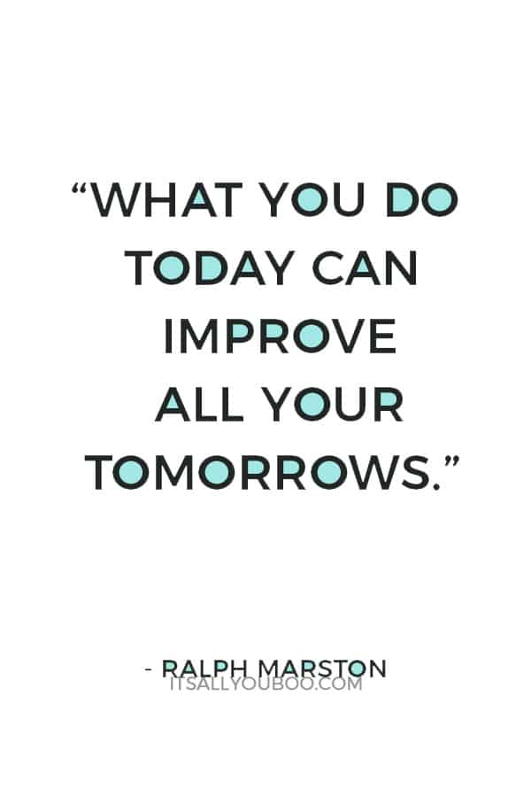 """What you do today can improve all your tomorrows."" ― Ralph Marston"