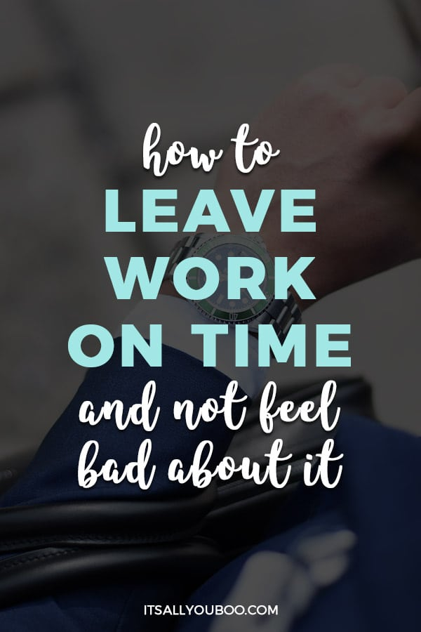How To Leave Work On Time Without Feeling Bad