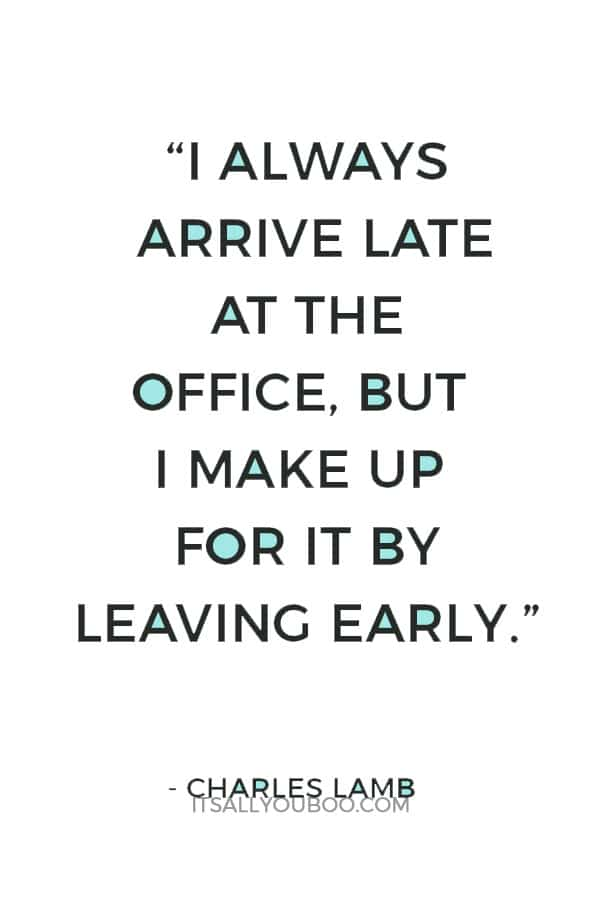 """""""I always arrive late at the office, but I make up for it by leaving early."""" ― Charles Lamb"""