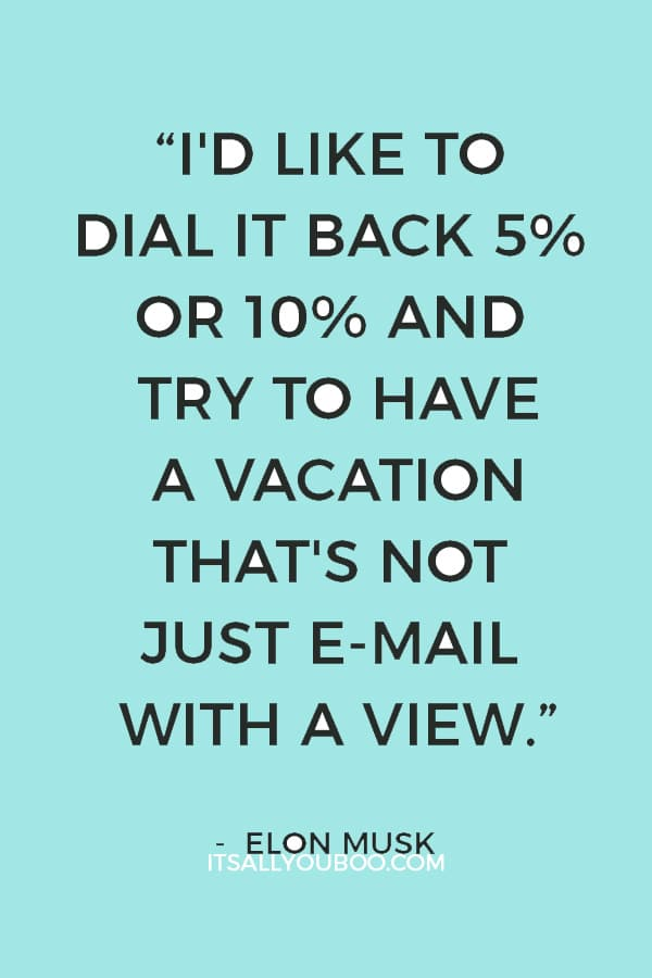 """""""I'd like to dial it back 5% or 10% and try to have a vacation that's not just e-mail with a view."""" ― Elon Musk"""