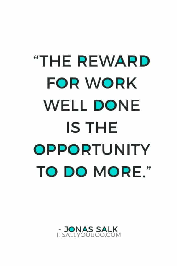 """""""The reward for work well done is the opportunity to do more."""" ― Jonas Salk"""