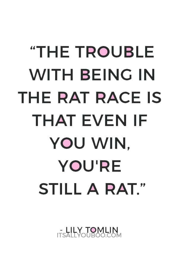 """""""The trouble with being in the rat race is that even if you win, you're still a rat."""" ― Lily Tomlin"""