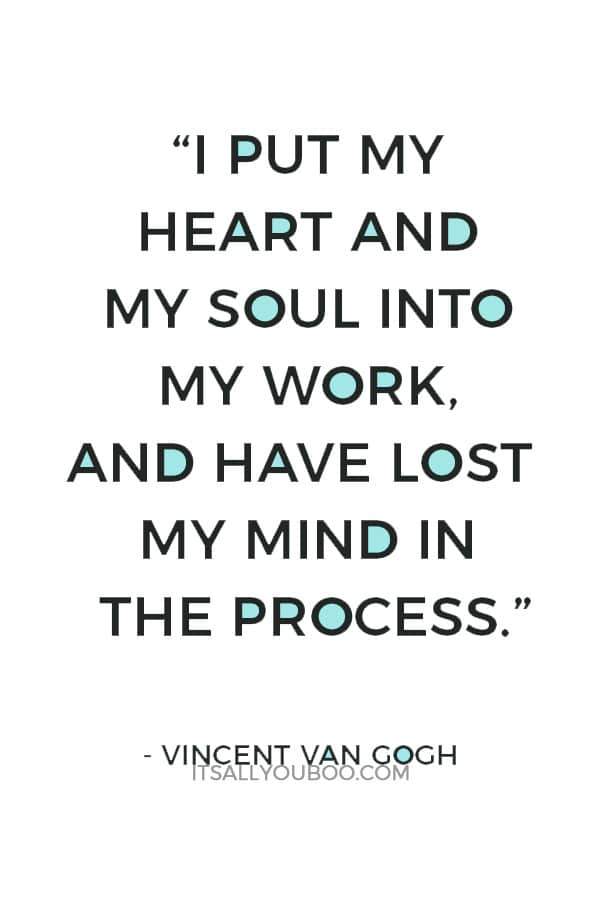 """""""I put my heart and my soul into my work, and have lost my mind in the process."""" ― Vincent Van Gogh"""