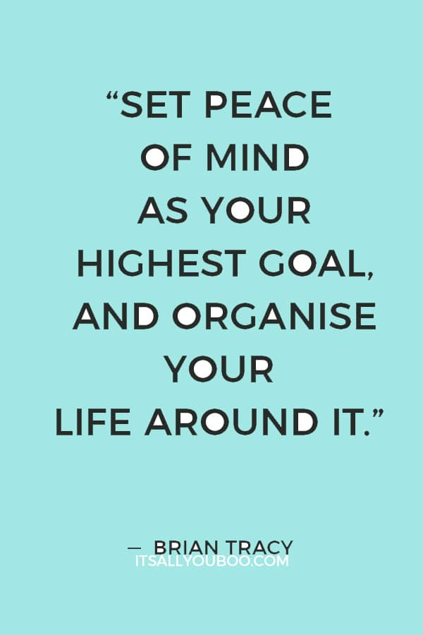 """Set peace of mind as your highest goal, and organise your life around it."" — Brian Tracy"