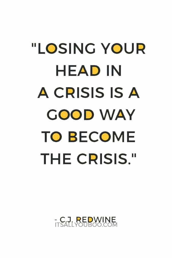 """Losing your head in a crisis is a good way to become the crisis."" ― C.J. Redwine"
