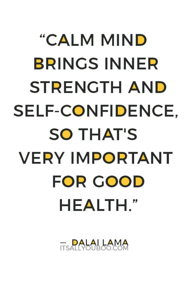 """Calm mind brings inner strength and self-confidence, so that's very important for good health."" — Dalai Lama"