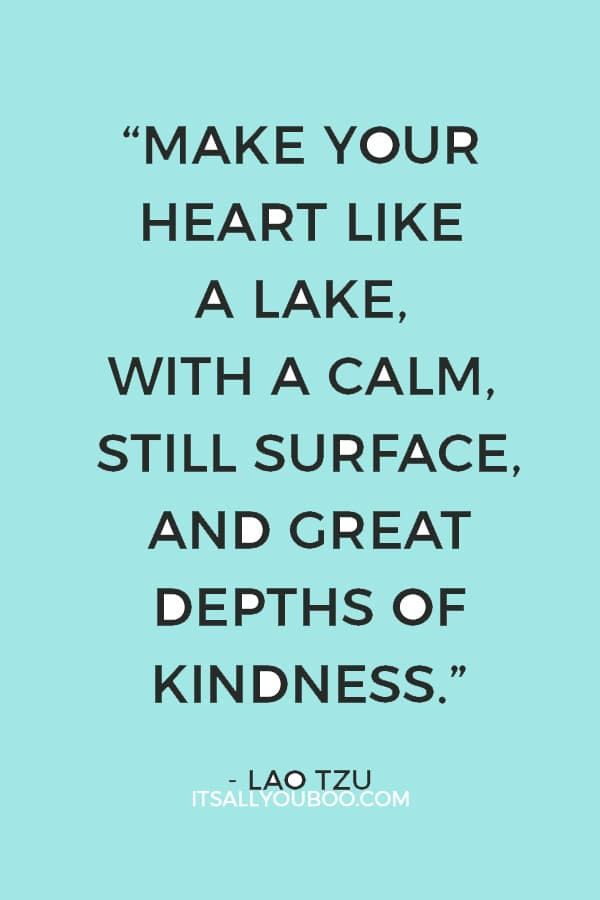 """Make your heart like a lake, with a calm, still surface, and great depths of kindness."" — Lao Tzu"
