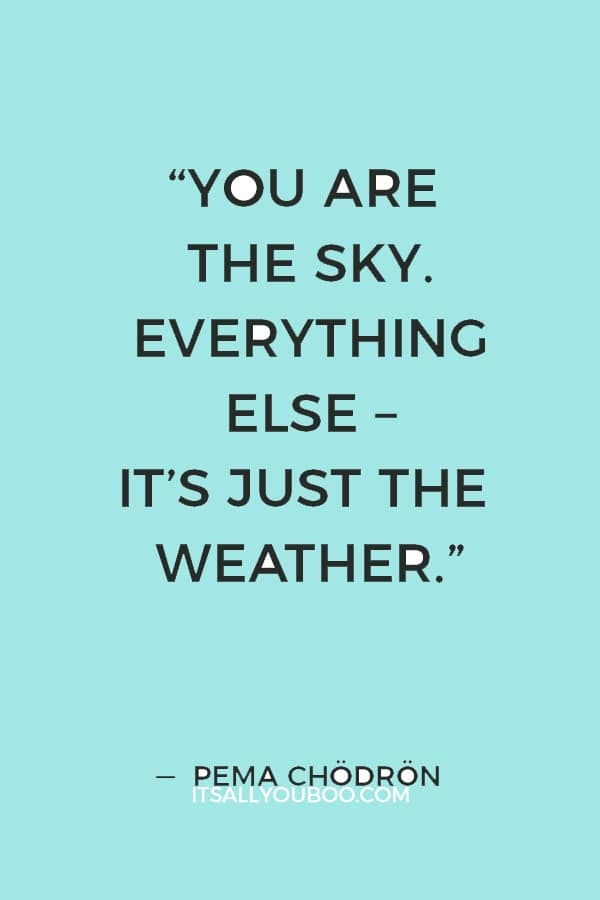 """You are the sky. Everything else – it's just the weather."" ― Pema Chödrön"
