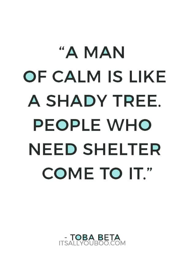"""A man of calm is like a shady tree. People who need shelter come to it."" ― Toba Beta"