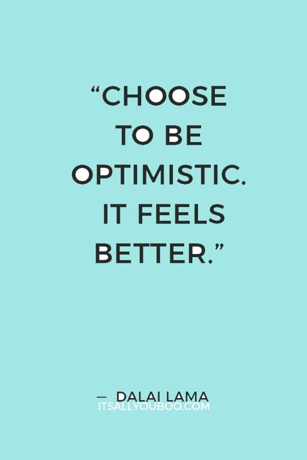"""""""Choose to be optimistic. It feels better."""" — Dalai Lama"""