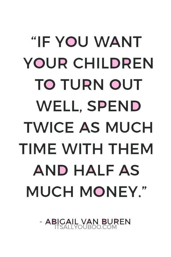 """If you want your children to turn out well, spend twice as much time with them and half as much money."" — Abigail Van Buren"