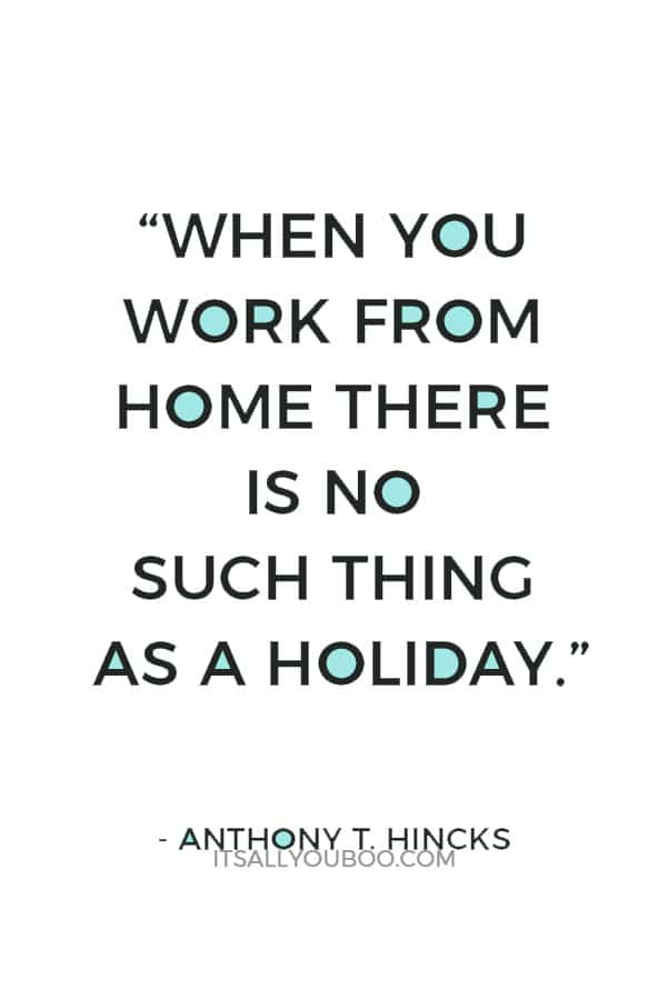 """When you work from home there is no such thing as a holiday."" ― Anthony T. Hincks"