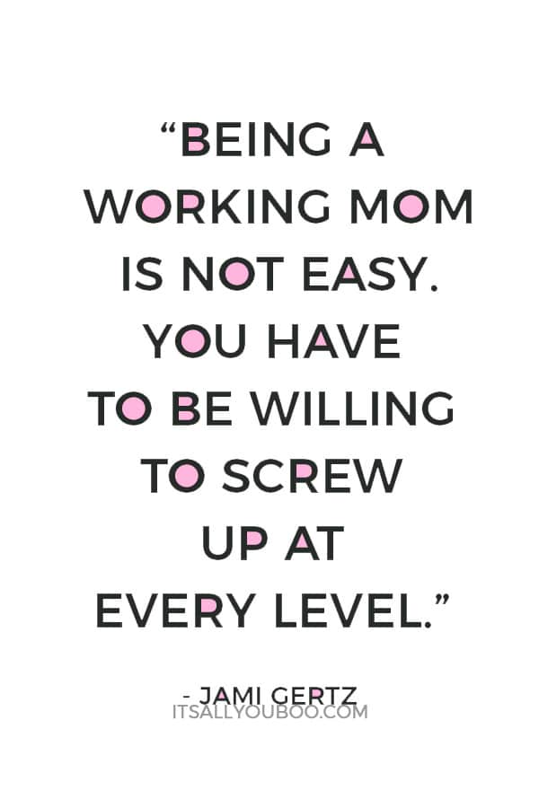 """Being a working mom is not easy. You have to be willing to screw up at every level."" — Jami Gertz"