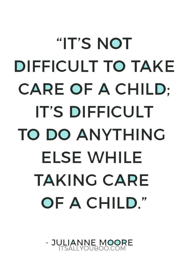 """It's not difficult to take care of a child; it's difficult to do anything else while taking care of a child."" — Julianne Moore"