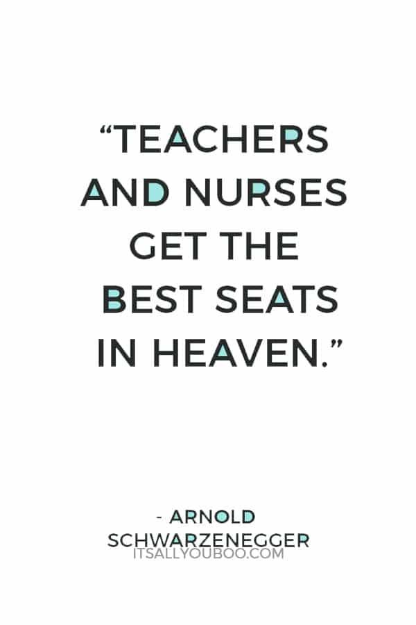 """Teachers and nurses get the best seats in Heaven."" ― Arnold Schwarzenegger"