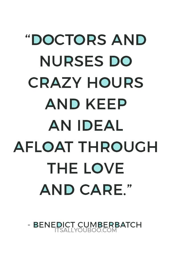 """""""Doctors and nurses do crazy hours and keep an ideal afloat through the love and care that they have for their craft and their patients and the institution of the NHS. We should be very proud of it."""" ― Benedict Cumberbatch"""