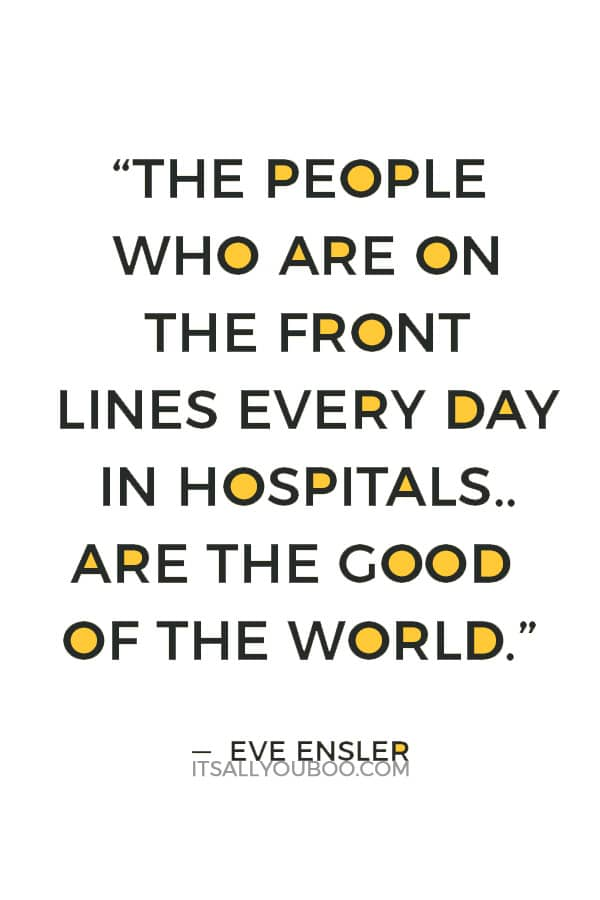 """""""The people who are on the front lines every day in hospitals, nurses, the people who are running clinics, the people who are taking care of your children, those are the people who are the lovers of the world, are the good of the world."""" ― Eve Ensler"""