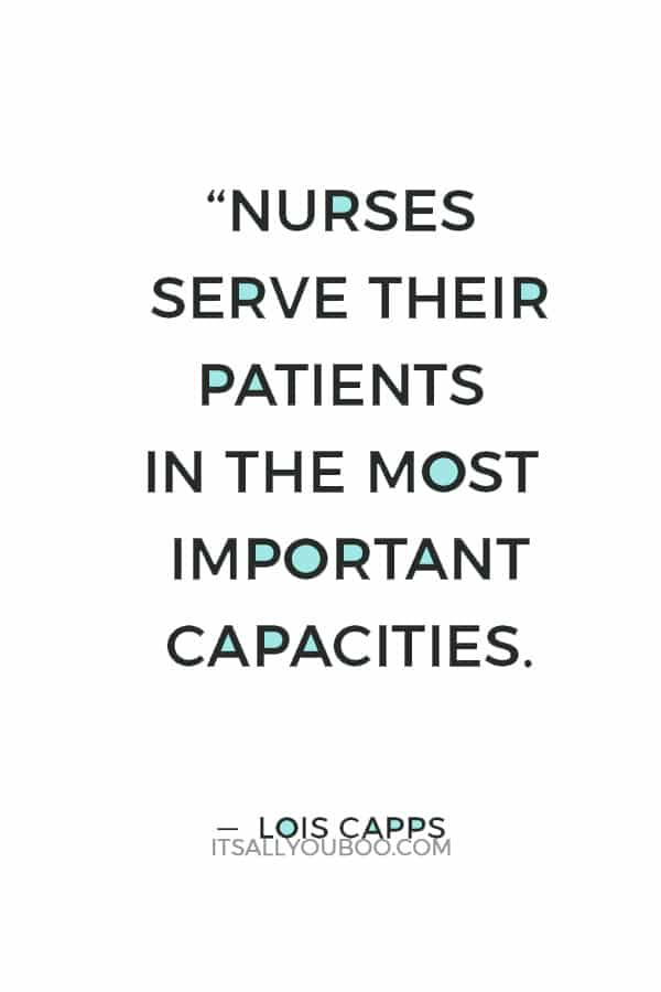 """""""Nurses serve their patients in the most important capacities. We know that they serve as our first lines of communication when something goes wrong or when we are concerned about health."""" ― Lois Capps"""