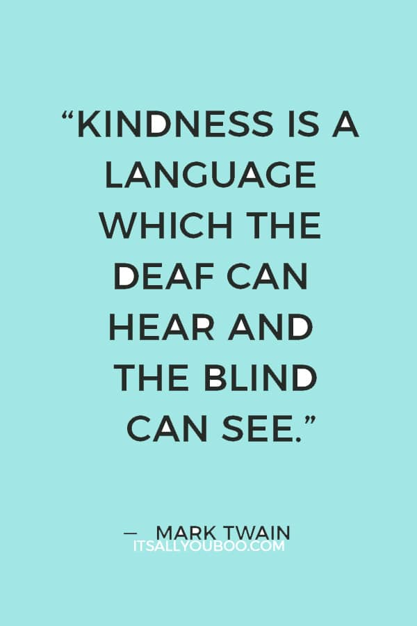 """""""Kindness is a language which the deaf can hear and the blind can see."""" — Mark Twain"""