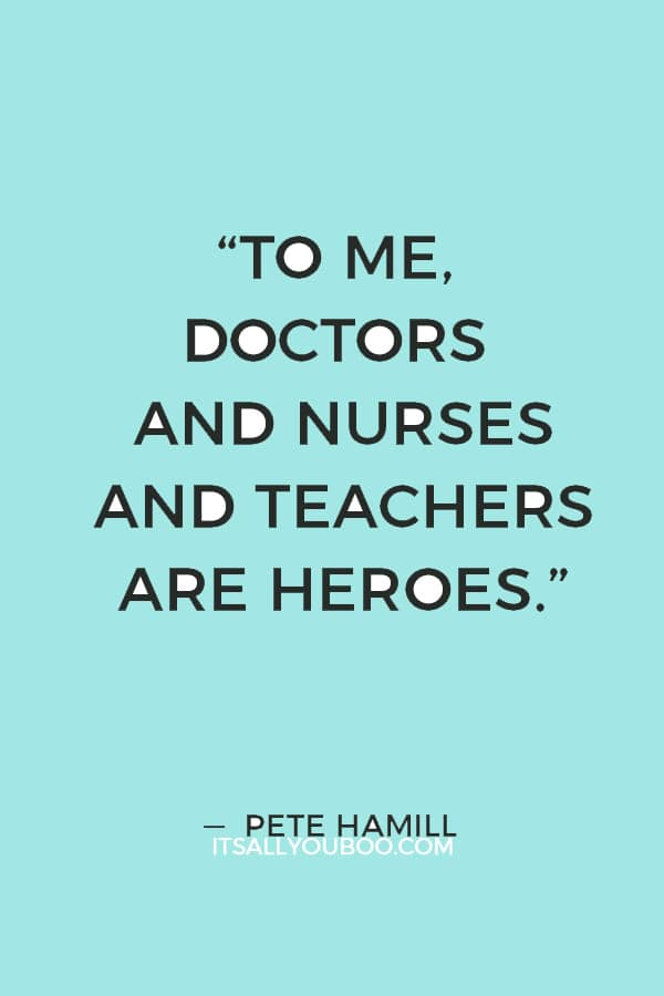 """""""To me, doctors and nurses and teachers are heroes, doing often infinitely more difficult work than the more flamboyant kind of a hero."""" ― Pete Hamill"""