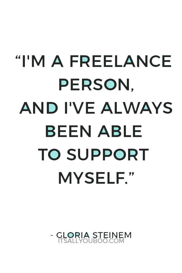 """""""I'm a freelance person, and I've always been able to support myself."""" ― Gloria Steinem"""