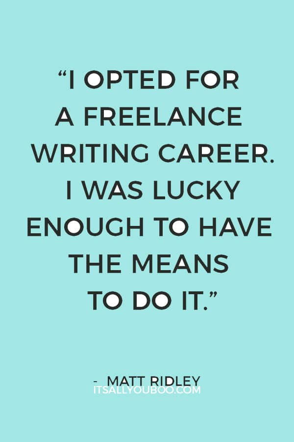 """""""I opted for a freelance writing career. I was lucky enough to have the means to do it."""" ― Matt Ridley"""