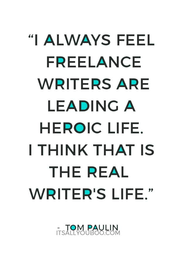 """""""I always feel freelance writers are leading a heroic life. I think that is the real writer's life. On the other hand, it's good to have another job. It gives you something to do."""" ― Tom Paulin"""