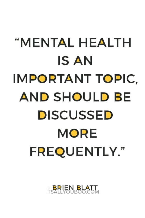"""Mental health is an important topic, and should be discussed more frequently. It's not ""attention seeking.""― Brien Blatt"
