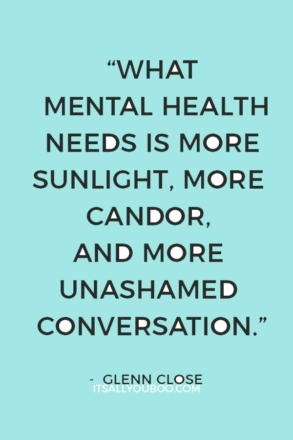 """What mental health needs is more sunlight, more candor, and more unashamed conversation."" – Glenn Close"