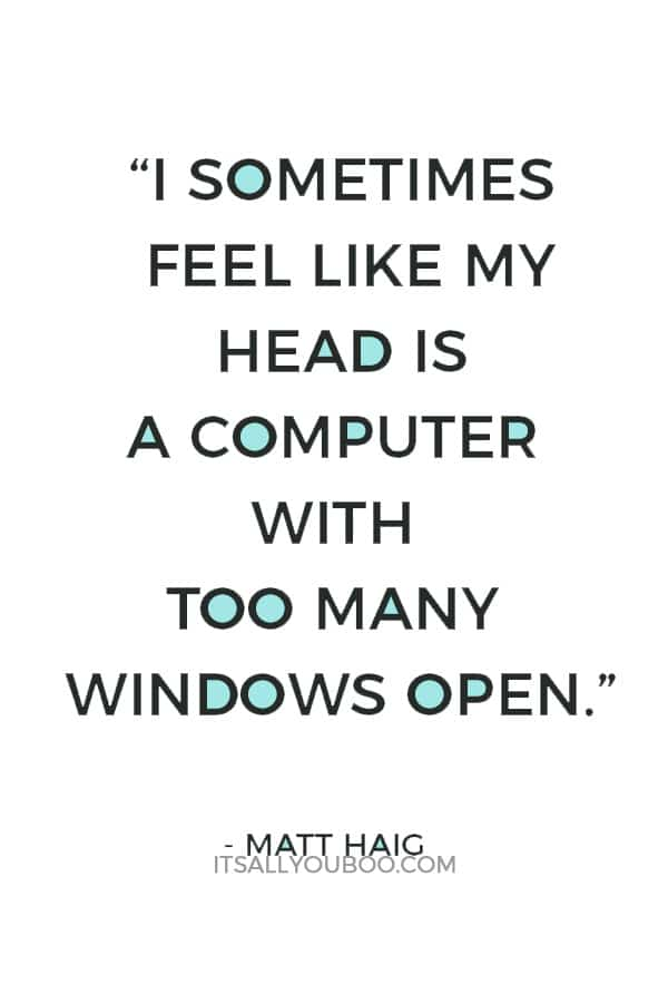 """I sometimes feel like my head is a computer with too many windows open.""― Matt Haig"