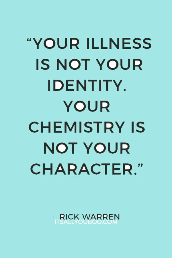 """Your illness is not your identity. Your chemistry is not your character."" — Rick Warren"