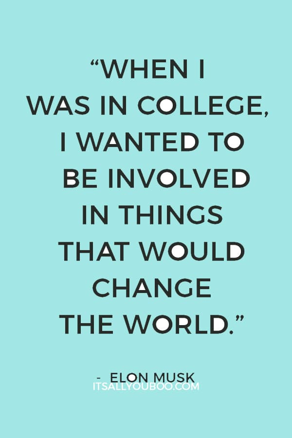 """""""When I was in college, I wanted to be involved in things that would change the world."""" ― Elon Musk"""