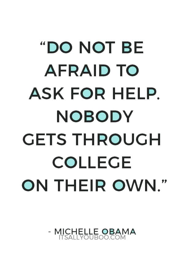 """""""Do not be afraid to ask for help. Nobody gets through college on their own."""" ― Michelle Obama"""