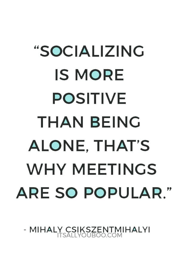"""""""Socializing is more positive than being alone, that's why meetings are so popular. People don't like being alone. That would be, however, an important skill to learn..."""" ― Mihaly Csikszentmihalyi"""