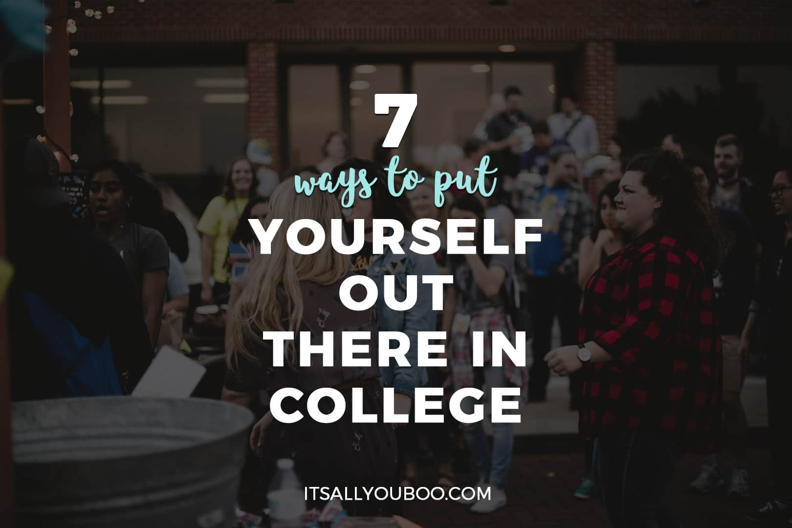 7 Ways to Put Yourself Out There in College