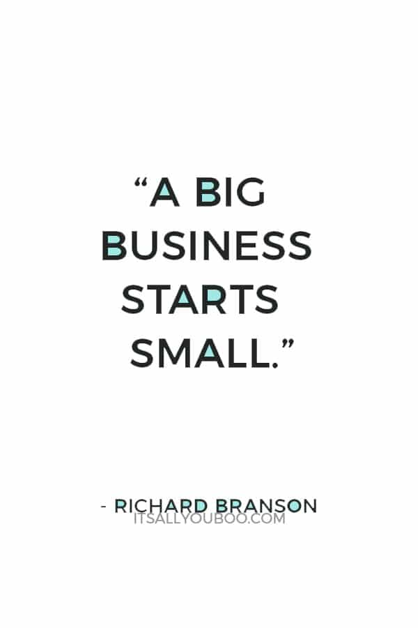 """A big business starts small."" — Richard Branson"