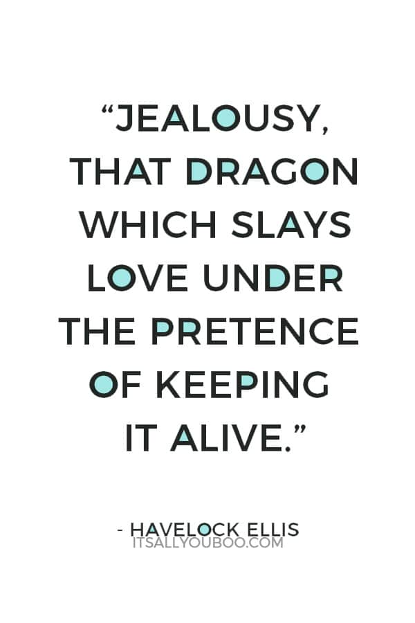 """""""Jealousy, that dragon which slays love under the pretence of keeping it alive."""" – Havelock Ellis"""
