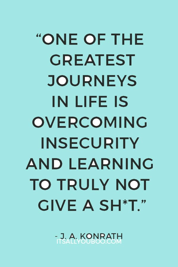 """""""One of the greatest journeys in life is overcoming insecurity and learning to truly not give a shit."""" ― J. A. Konrath"""