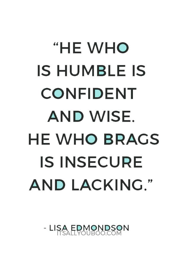"""""""He who is humble is confident and wise. He who brags is insecure and lacking."""" – Lisa Edmondson"""