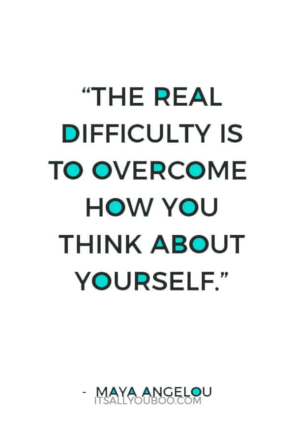 """""""The real difficulty is to overcome how you think about yourself."""" – Maya Angelou"""