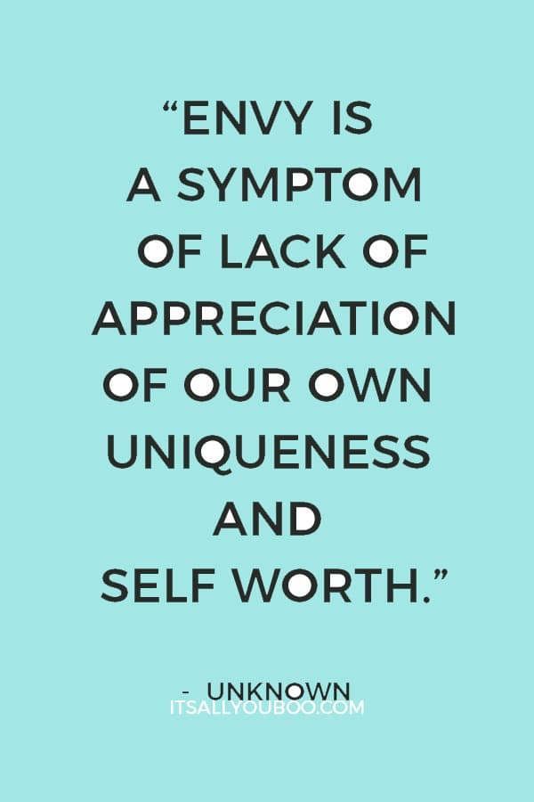 """""""Envy is a symptom of lack of appreciation of our own uniqueness and self worth. Each of us has something to give that no one else has."""" – Unknown"""