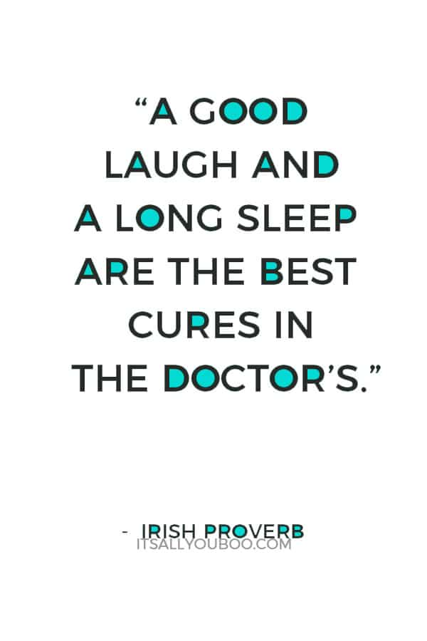 """""""A good laugh and a long sleep are the best cures in the doctor's."""" ― Irish proverb"""