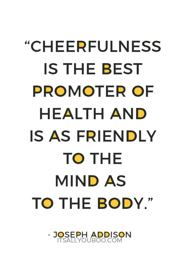 """""""Cheerfulness is the best promoter of health and is as friendly to the mind as to the body."""" ― Joseph Addison"""