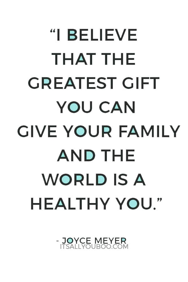 """""""I believe that the greatest gift you can give your family and the world is a healthy you."""" ― Joyce Meyer"""