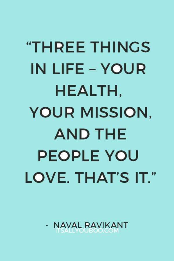 """""""Three things in life – your health, your mission, and the people you love. That's it."""" ― Naval Ravikant"""