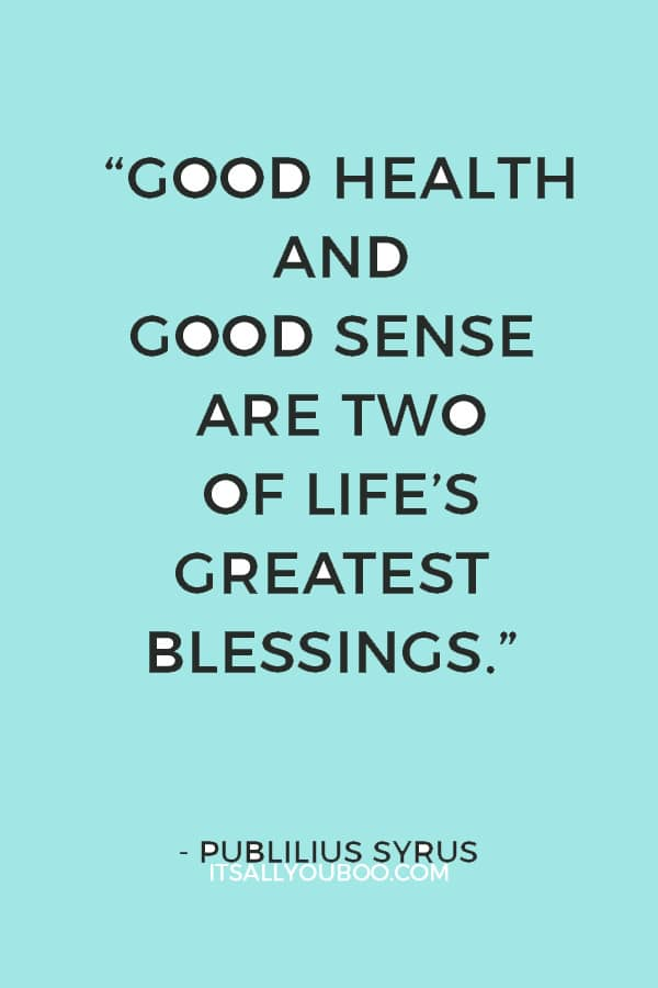 """""""Good health and good sense are two of life's greatest blessings."""" ― Publilius Syrus"""