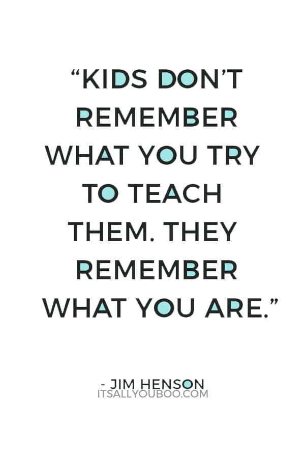 """""""Kids don't remember what you try to teach them. They remember what you are."""" — Jim Henson"""