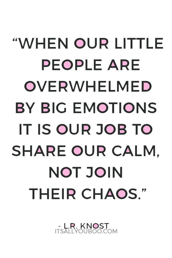 """""""When our little people are overwhelmed by big emotions it is our job to share our calm, not join their chaos."""" — L.R. Knost"""
