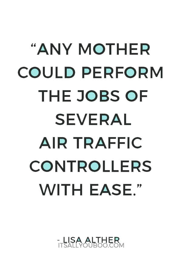 """""""Any mother could perform the jobs of several air traffic controllers with ease."""" — Lisa Alther"""